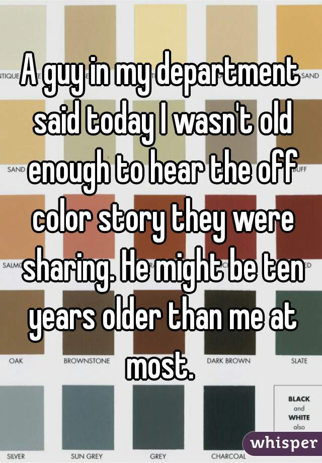 A guy in my department said today I wasn't old enough to hear the off color story they were sharing. He might be ten years older than me at most.