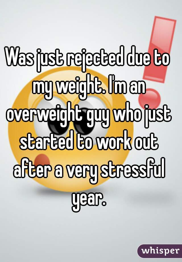Was just rejected due to my weight. I'm an overweight guy who just started to work out after a very stressful year.