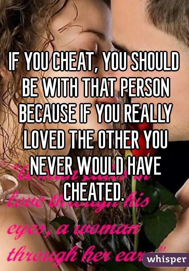 IF YOU CHEAT, YOU SHOULD BE WITH THAT PERSON BECAUSE IF YOU REALLY LOVED THE OTHER YOU NEVER WOULD HAVE CHEATED.
