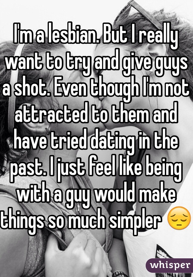 I'm a lesbian. But I really want to try and give guys a shot. Even though I'm not attracted to them and have tried dating in the past. I just feel like being with a guy would make things so much simpler 😔