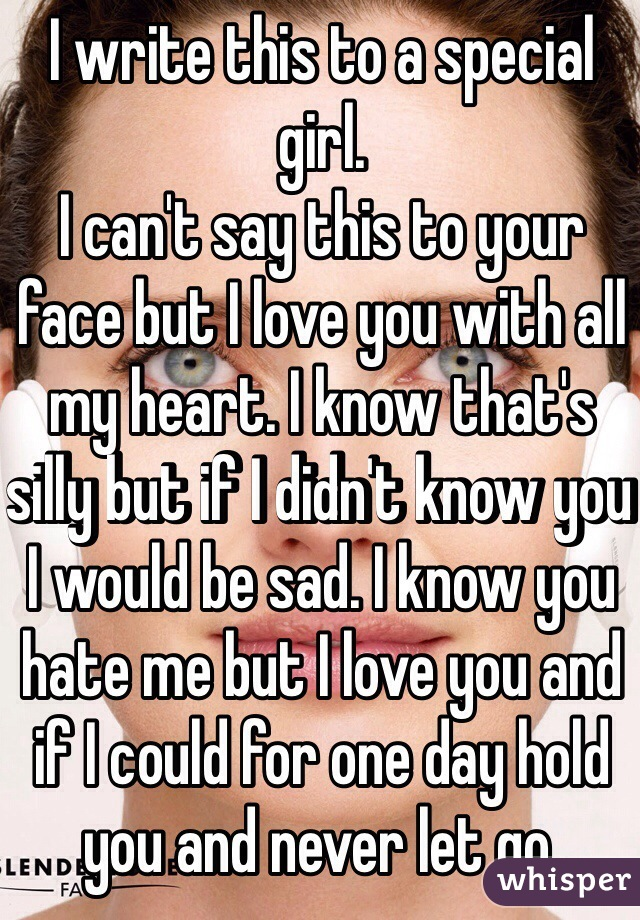 I write this to a special girl.  I can't say this to your face but I love you with all my heart. I know that's silly but if I didn't know you I would be sad. I know you hate me but I love you and if I could for one day hold you and never let go.