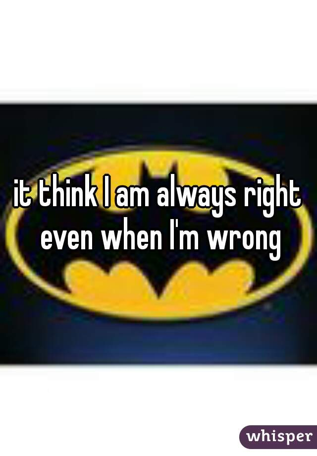 it think I am always right even when I'm wrong