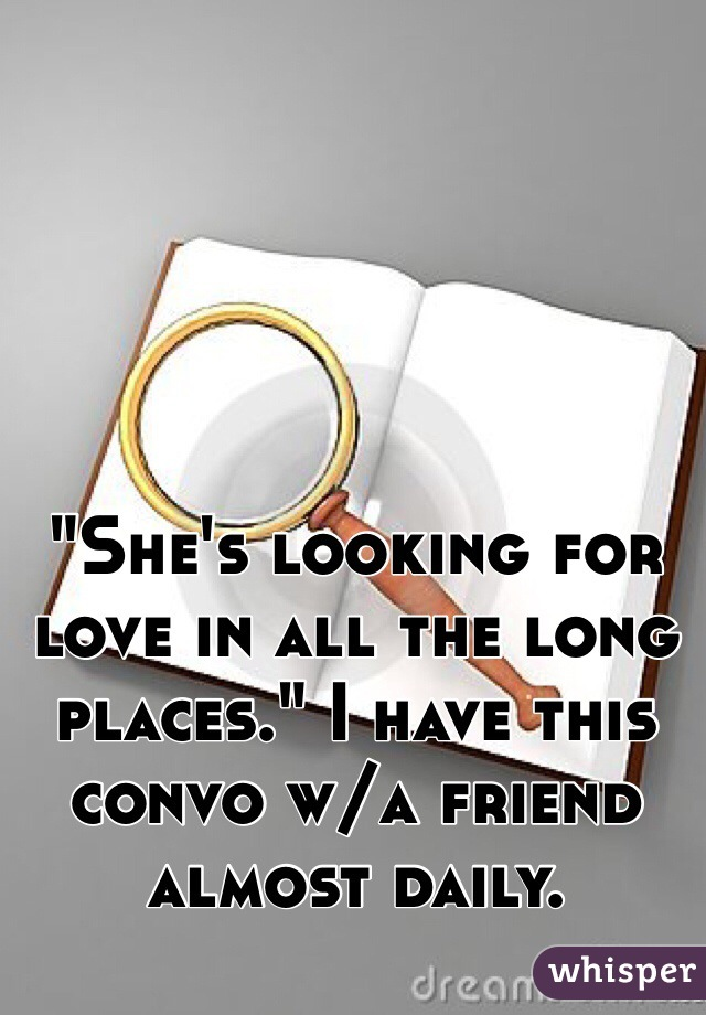 """She's looking for love in all the long places."" I have this convo w/a friend almost daily."