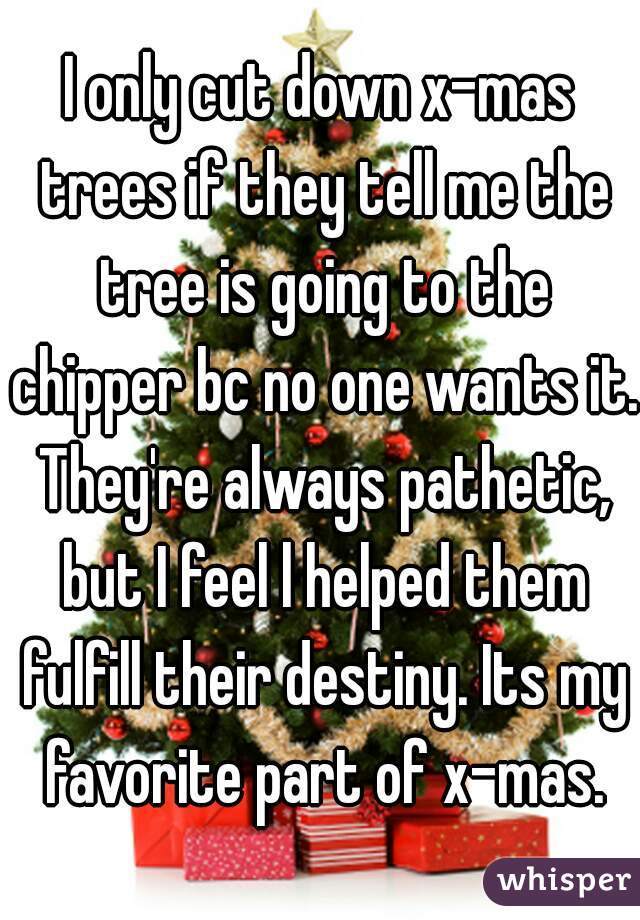 I only cut down x-mas trees if they tell me the tree is going to the chipper bc no one wants it. They're always pathetic, but I feel l helped them fulfill their destiny. Its my favorite part of x-mas.