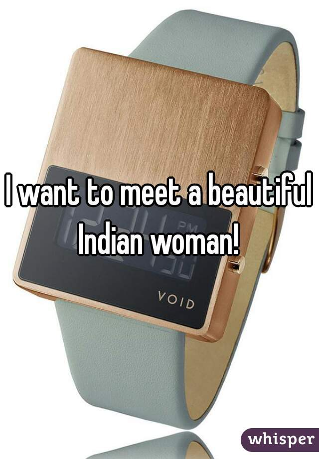 I want to meet a beautiful Indian woman!