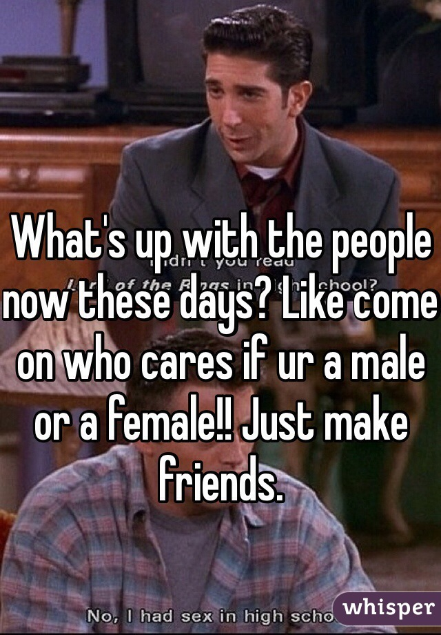What's up with the people now these days? Like come on who cares if ur a male or a female!! Just make friends.