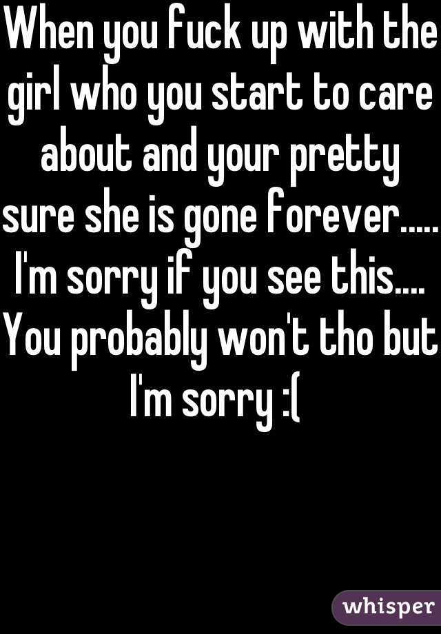 When you fuck up with the girl who you start to care about and your pretty sure she is gone forever..... I'm sorry if you see this.... You probably won't tho but I'm sorry :(