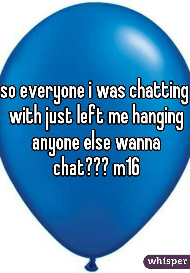 so everyone i was chatting with just left me hanging anyone else wanna chat??? m16