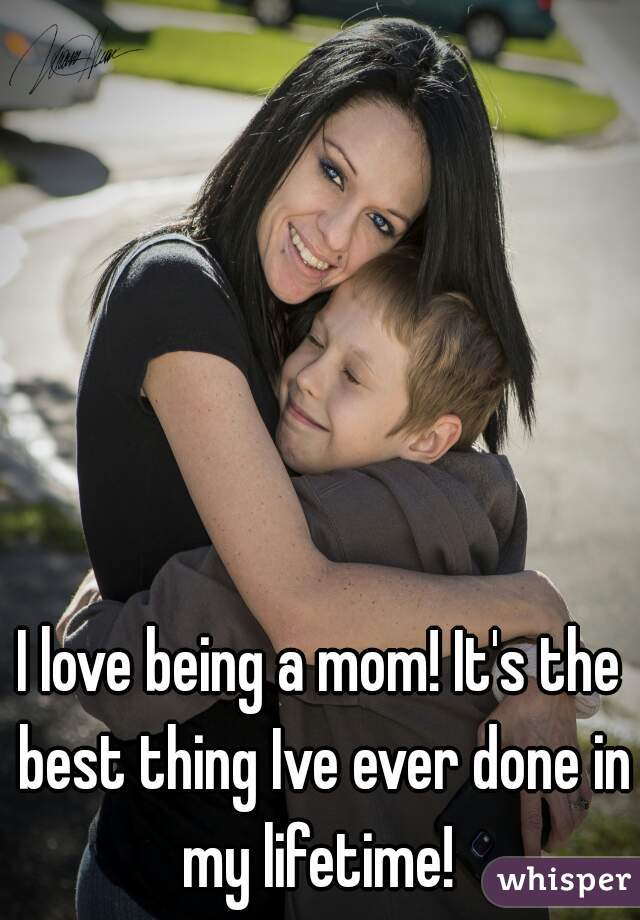 I love being a mom! It's the best thing Ive ever done in my lifetime!