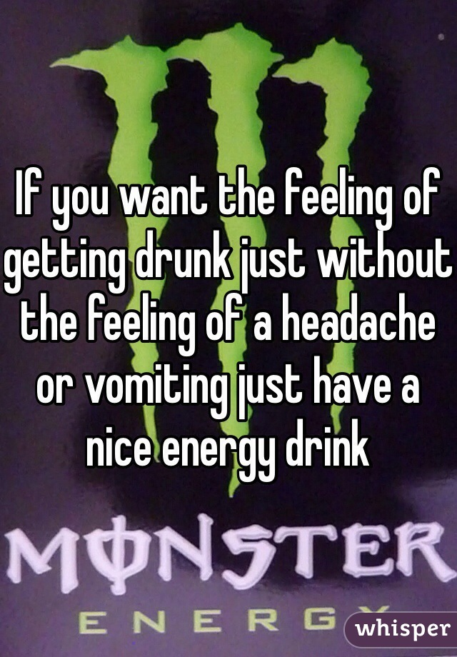 If you want the feeling of getting drunk just without the feeling of a headache or vomiting just have a nice energy drink