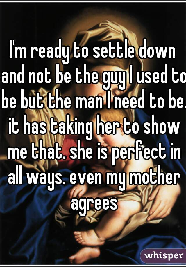 I'm ready to settle down and not be the guy I used to be but the man I need to be. it has taking her to show me that. she is perfect in all ways. even my mother agrees