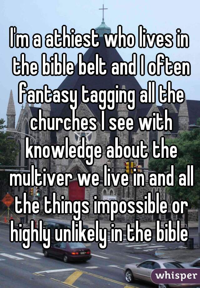 I'm a athiest who lives in the bible belt and I often fantasy tagging all the churches I see with knowledge about the multiver we live in and all the things impossible or highly unlikely in the bible