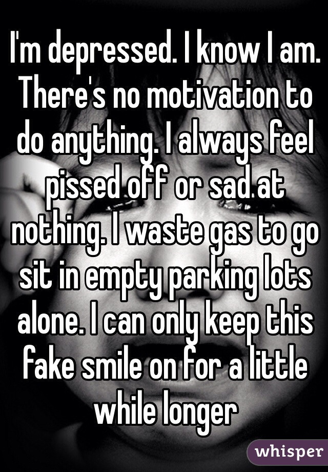 I'm depressed. I know I am. There's no motivation to do anything. I always feel pissed off or sad at nothing. I waste gas to go sit in empty parking lots alone. I can only keep this fake smile on for a little while longer
