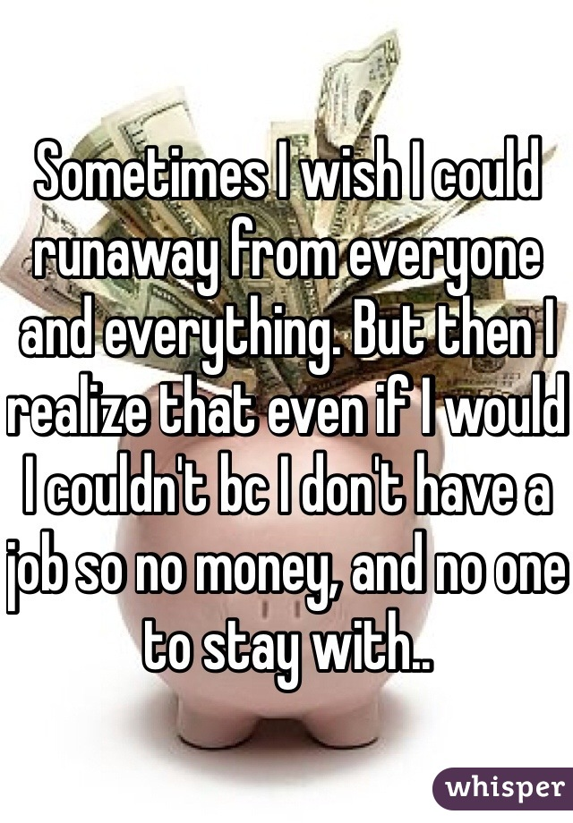 Sometimes I wish I could runaway from everyone and everything. But then I realize that even if I would I couldn't bc I don't have a job so no money, and no one to stay with..