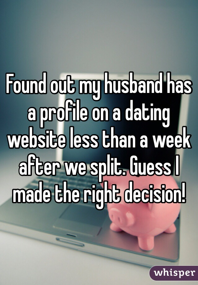 Found out my husband has a profile on a dating website less than a week after we split. Guess I made the right decision!