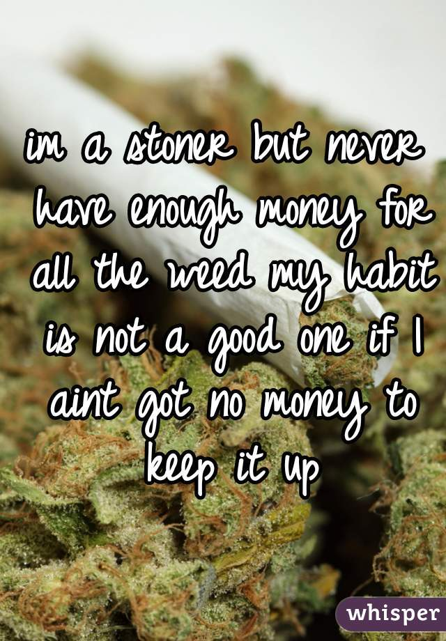im a stoner but never have enough money for all the weed my habit is not a good one if I aint got no money to keep it up