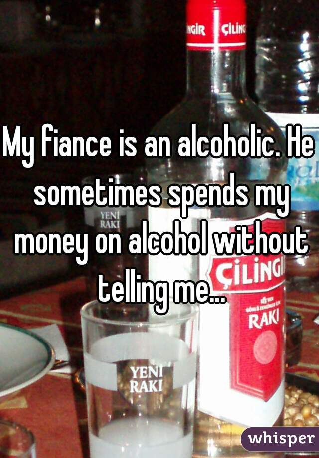 My fiance is an alcoholic. He sometimes spends my money on alcohol without telling me...