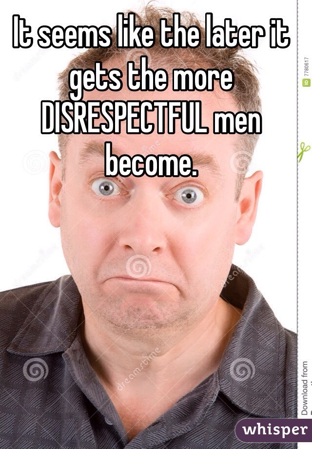 It seems like the later it gets the more DISRESPECTFUL men become.