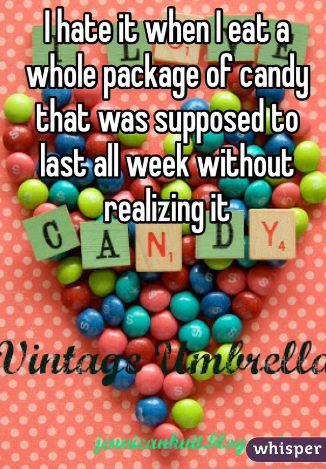 I hate it when I eat a whole package of candy that was supposed to last all week without realizing it