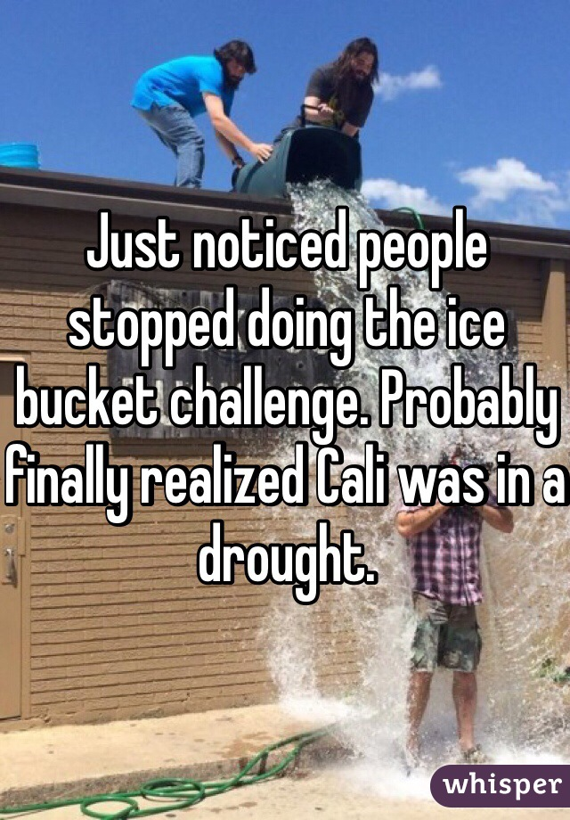 Just noticed people stopped doing the ice bucket challenge. Probably finally realized Cali was in a drought.