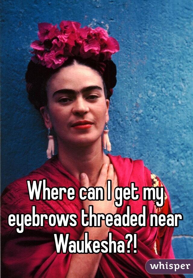 Where can I get my eyebrows threaded near Waukesha?!
