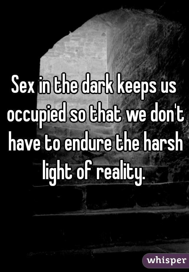 Sex in the dark keeps us occupied so that we don't have to endure the harsh light of reality.