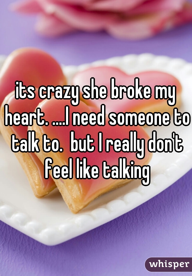 its crazy she broke my heart. ....I need someone to talk to.  but I really don't feel like talking