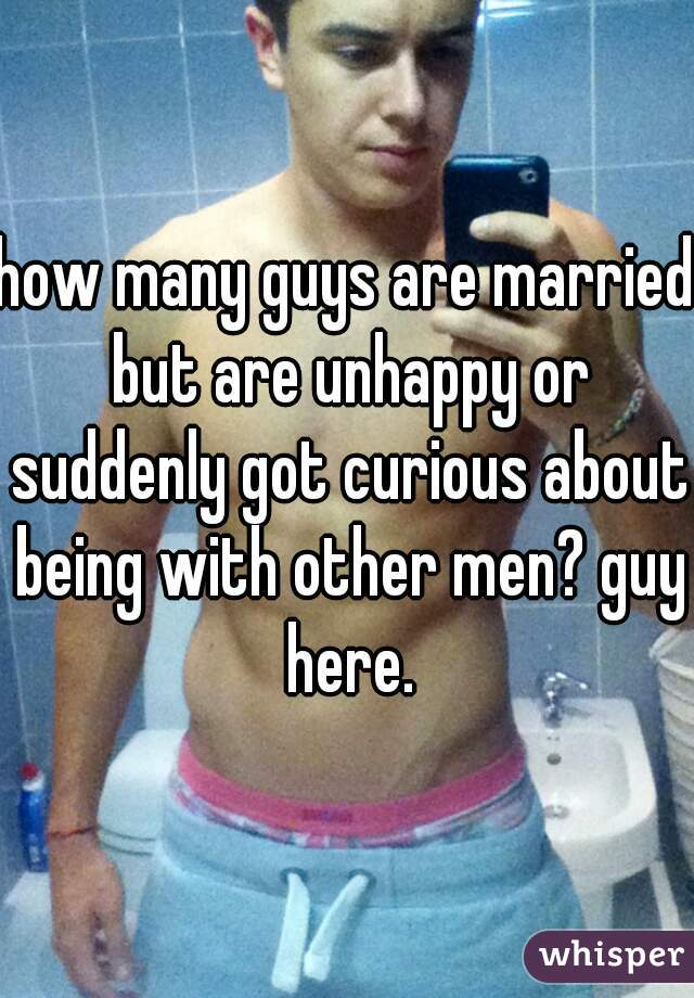 how many guys are married but are unhappy or suddenly got curious about being with other men? guy here.