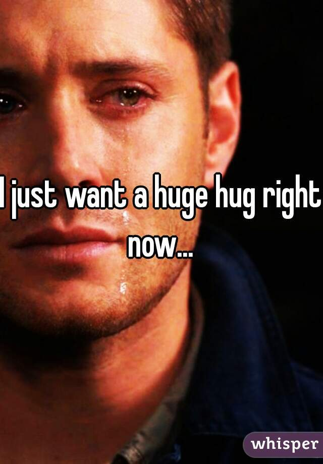 I just want a huge hug right now...