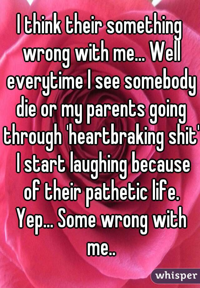 I think their something wrong with me... Well everytime I see somebody die or my parents going through 'heartbraking shit'  I start laughing because of their pathetic life. Yep... Some wrong with me..