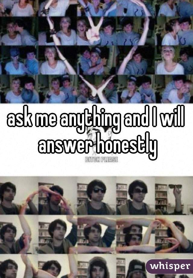 ask me anything and I will answer honestly