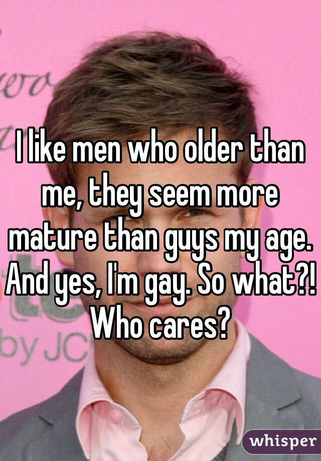 I like men who older than me, they seem more mature than guys my age. And yes, I'm gay. So what?! Who cares?