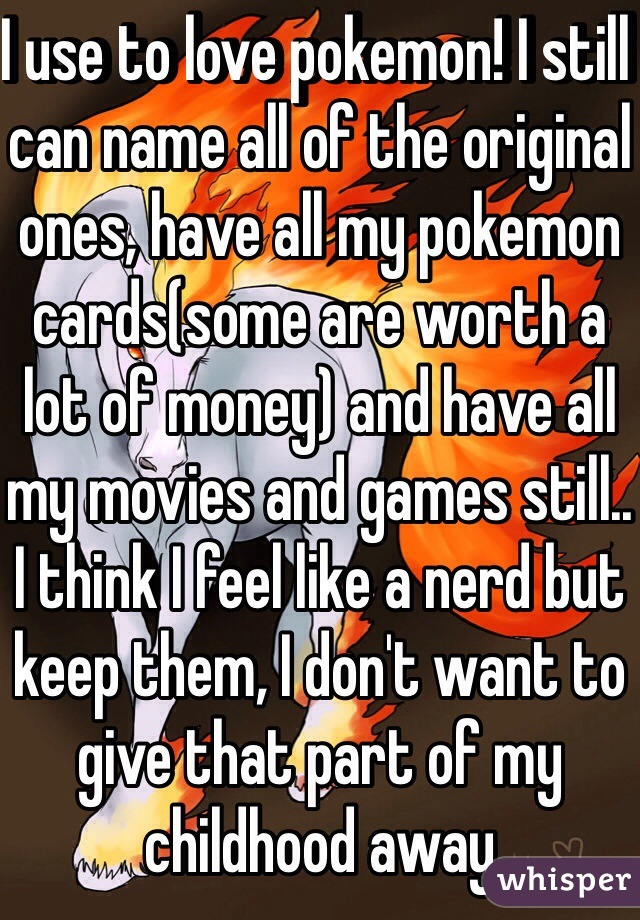 I use to love pokemon! I still can name all of the original ones, have all my pokemon cards(some are worth a lot of money) and have all my movies and games still.. I think I feel like a nerd but keep them, I don't want to give that part of my childhood away