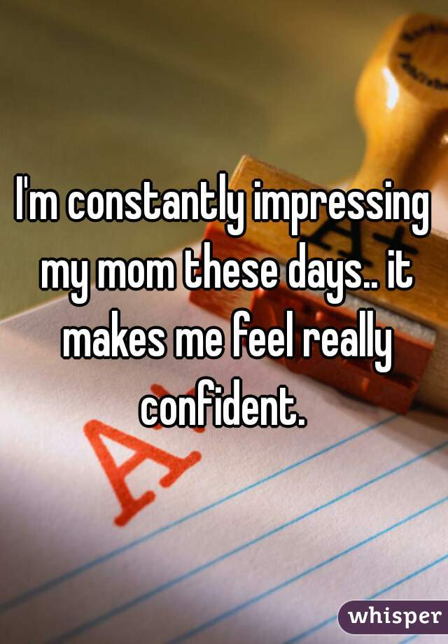I'm constantly impressing my mom these days.. it makes me feel really confident.