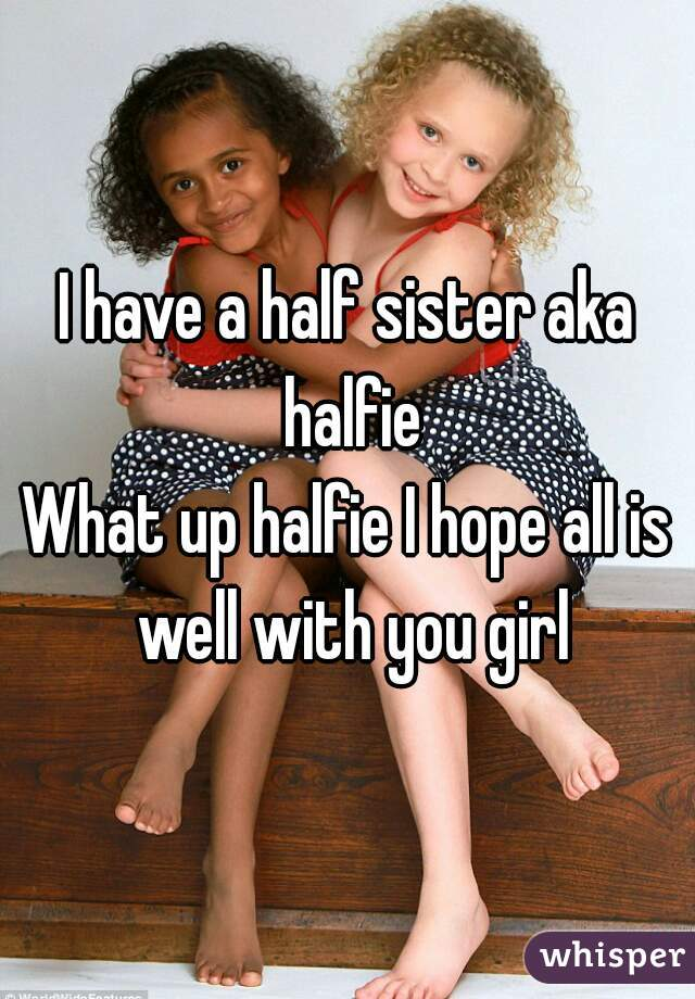 I have a half sister aka halfie What up halfie I hope all is well with you girl