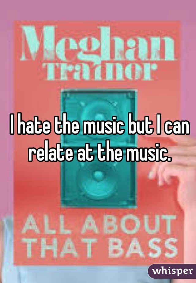I hate the music but I can relate at the music.