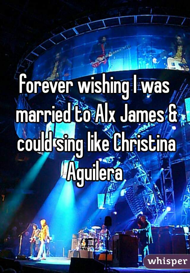 forever wishing I was married to Alx James & could sing like Christina Aguilera