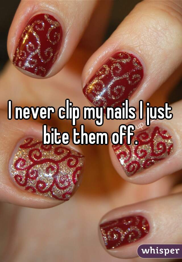 I never clip my nails I just bite them off.