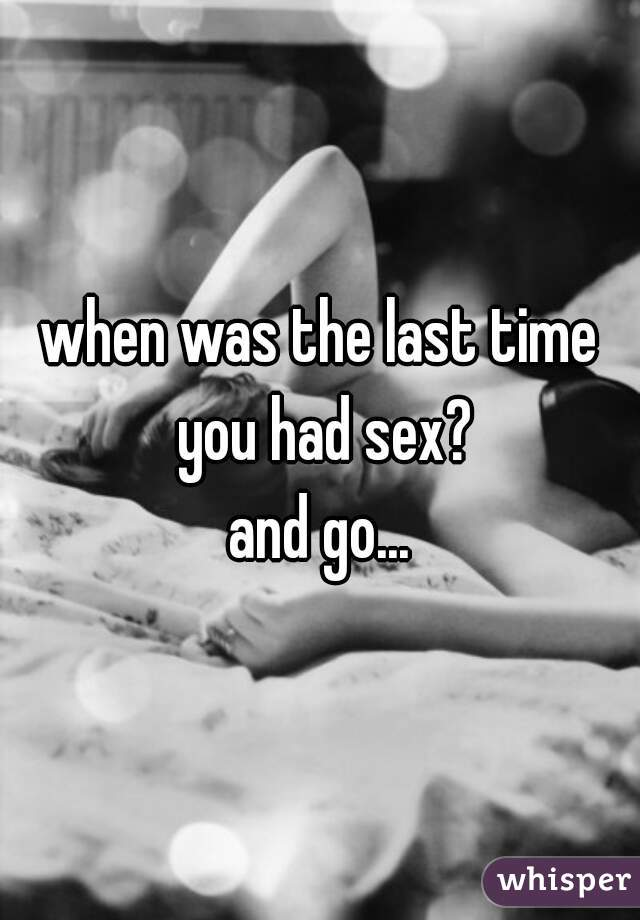 when was the last time you had sex? and go...
