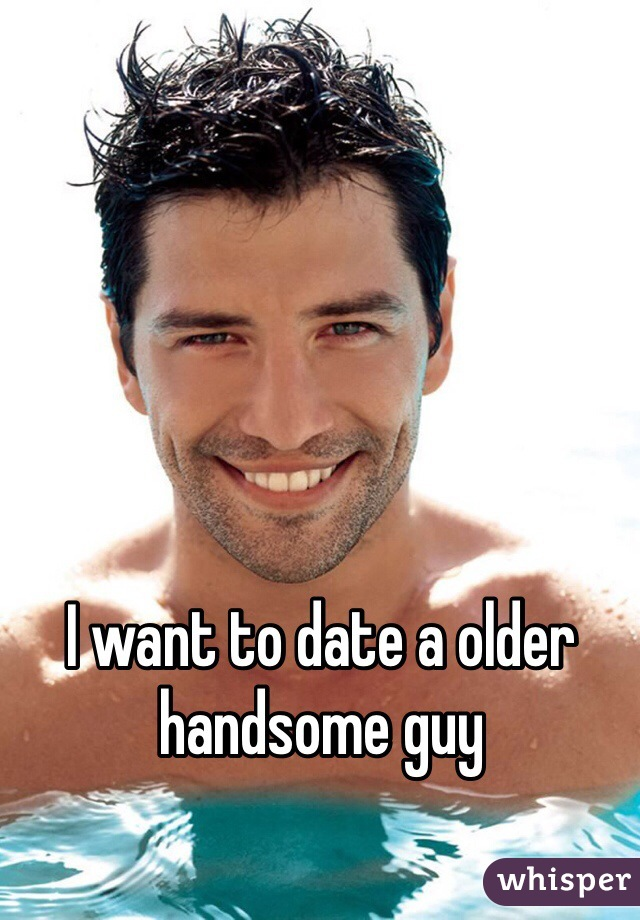 I want to date a older handsome guy