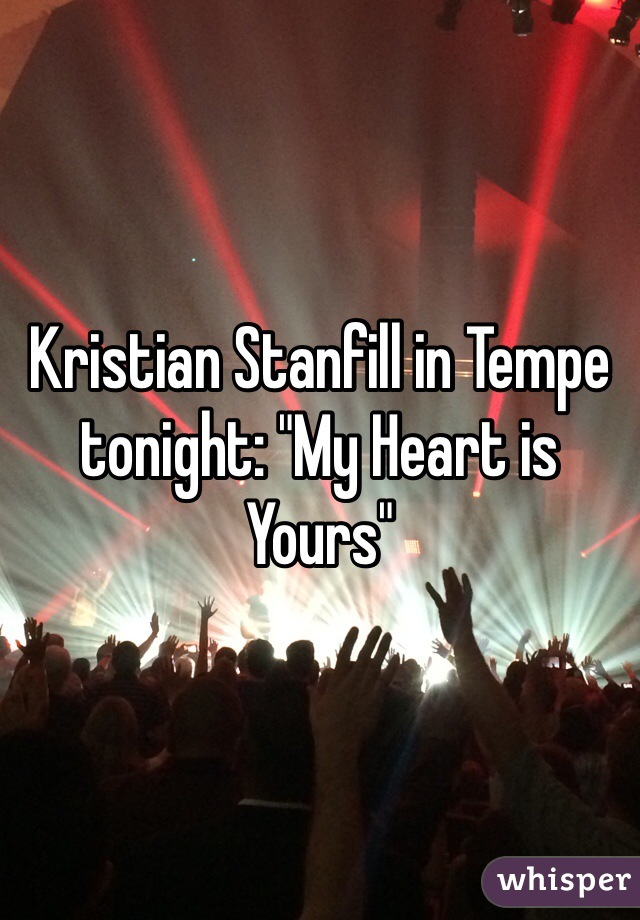 "Kristian Stanfill in Tempe tonight: ""My Heart is Yours"""