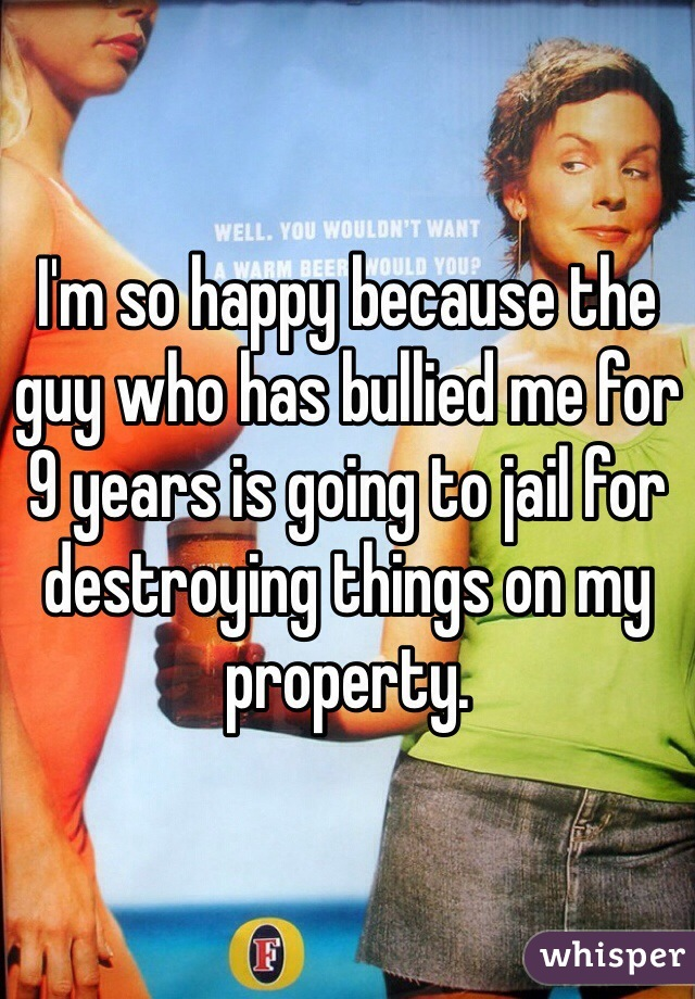 I'm so happy because the guy who has bullied me for 9 years is going to jail for destroying things on my property.