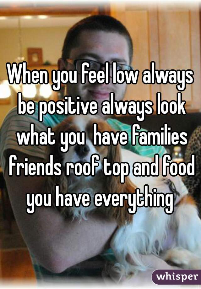 When you feel low always be positive always look what you  have families friends roof top and food you have everything
