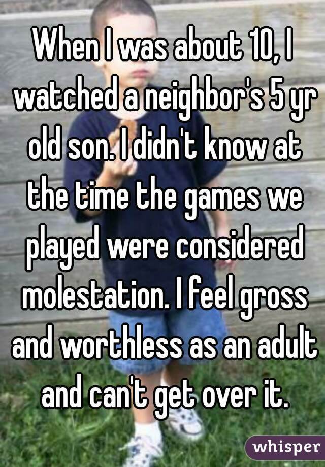 When I was about 10, I watched a neighbor's 5 yr old son. I didn't know at the time the games we played were considered molestation. I feel gross and worthless as an adult and can't get over it.