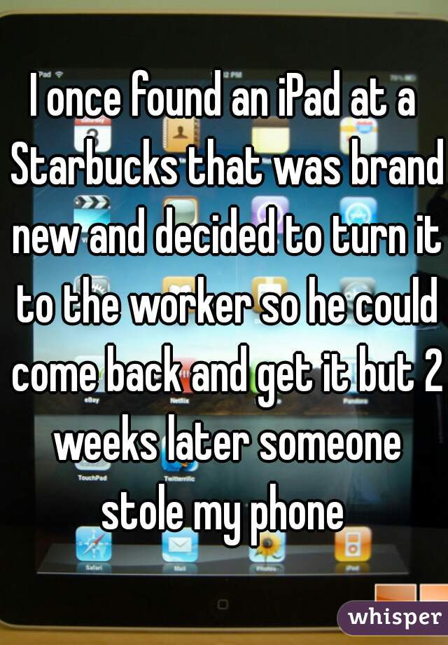 I once found an iPad at a Starbucks that was brand new and decided to turn it to the worker so he could come back and get it but 2 weeks later someone stole my phone