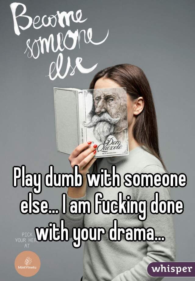 Play dumb with someone else... I am fucking done with your drama...