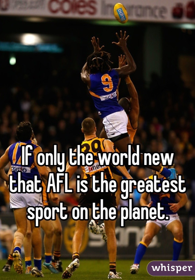 If only the world new that AFL is the greatest sport on the planet.