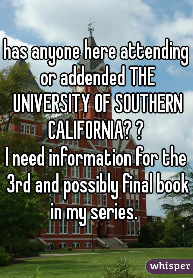 has anyone here attending or addended THE UNIVERSITY OF SOUTHERN CALIFORNIA? ?   I need information for the 3rd and possibly final book in my series.