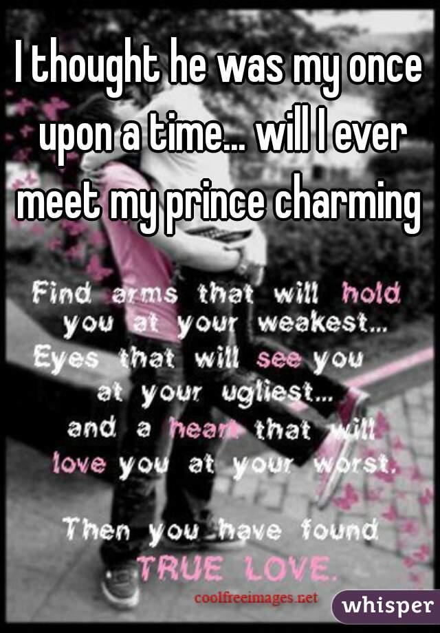 I thought he was my once upon a time... will I ever meet my prince charming