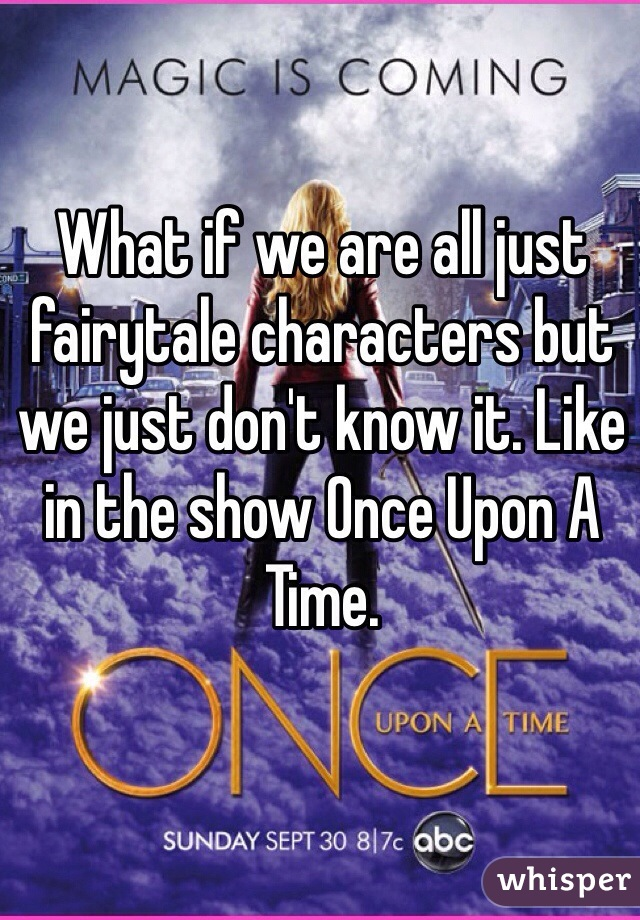 What if we are all just fairytale characters but we just don't know it. Like in the show Once Upon A Time.